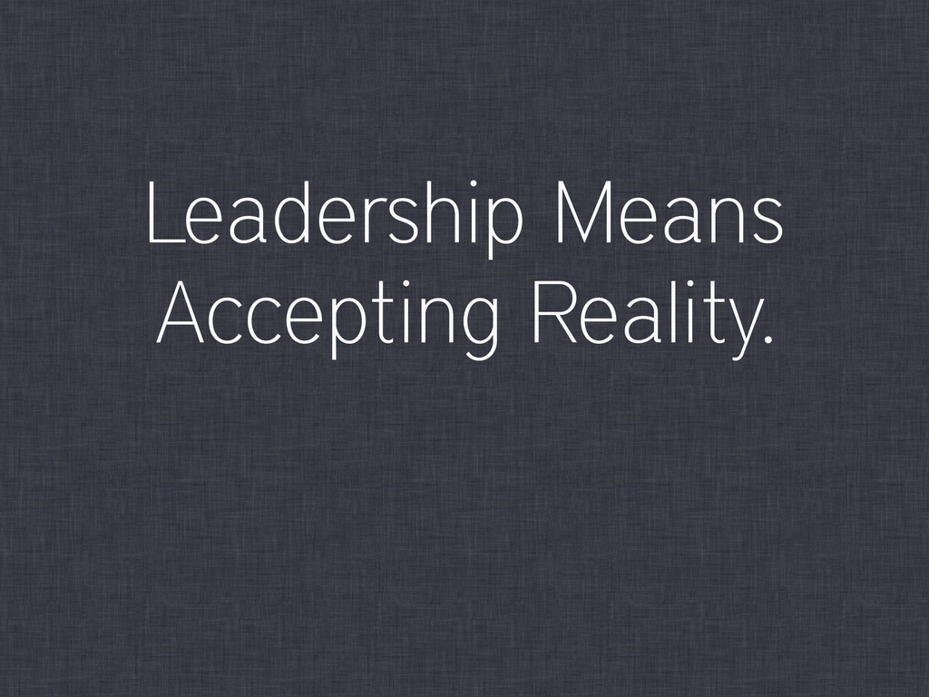 Leadership Means Accepting Reality.