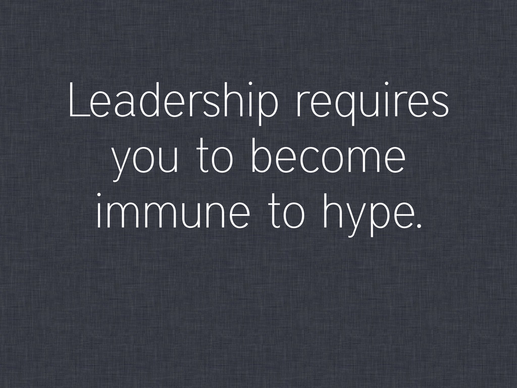 Leadership requires you to become immune to hyp...
