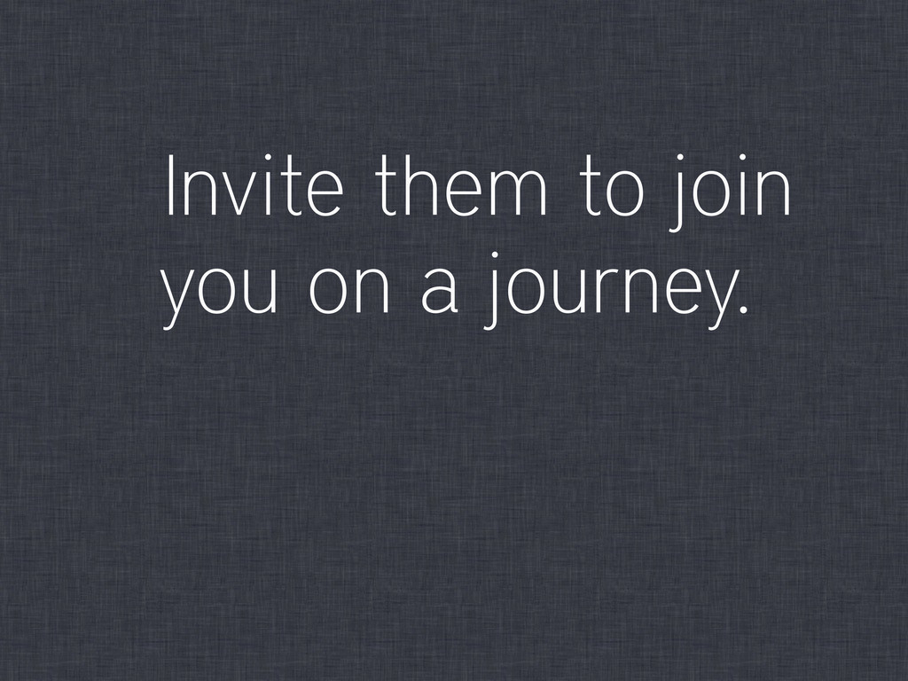 Invite them to join you on a journey.