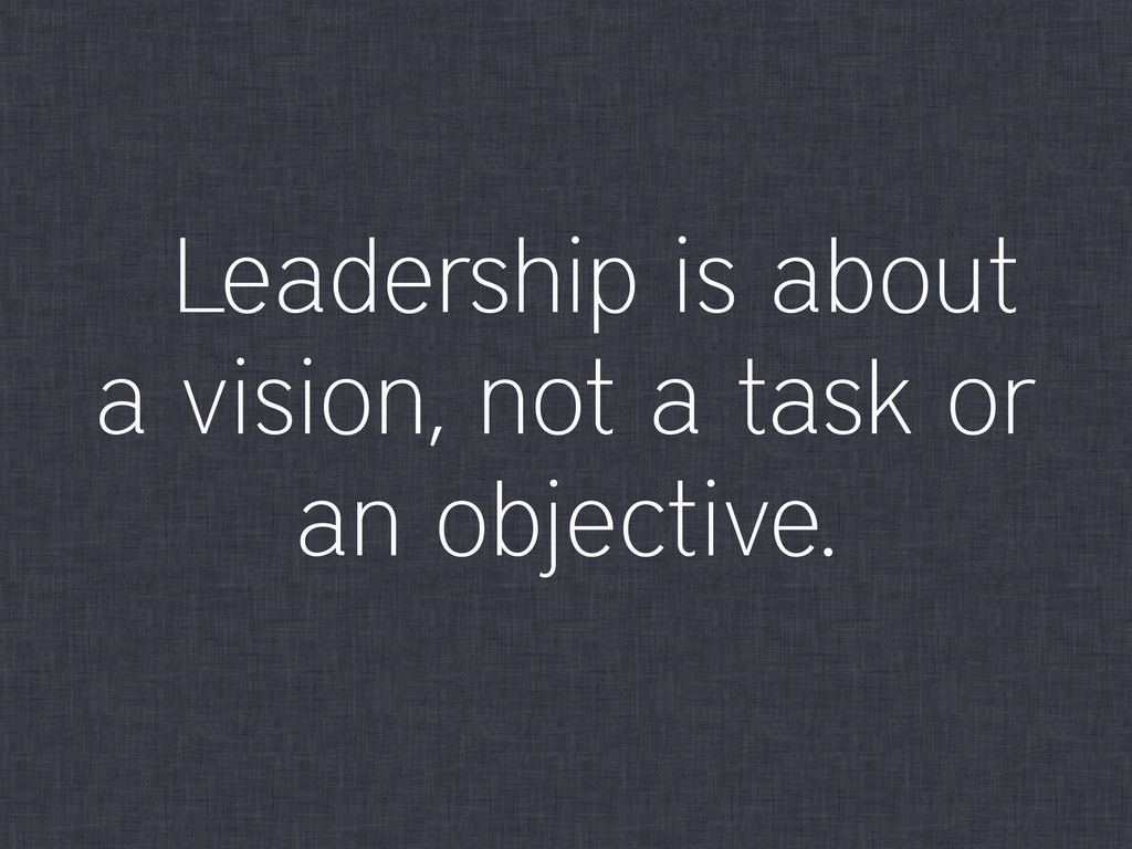Leadership is about a vision, not a task or an ...