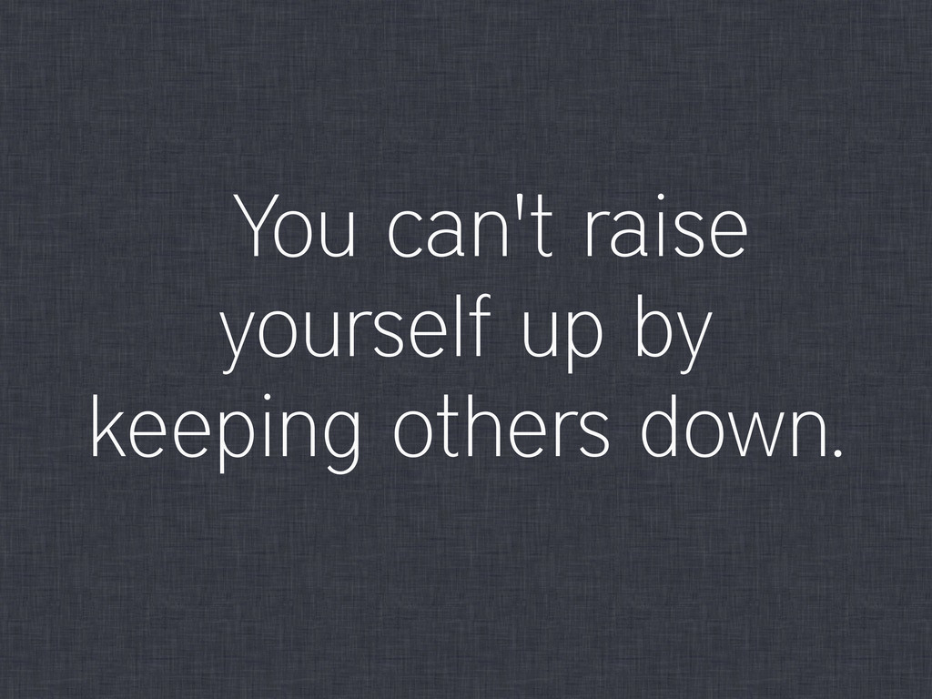 You can't raise yourself up by keeping others d...