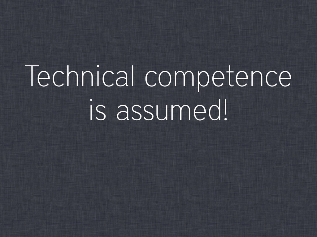Technical competence is assumed!