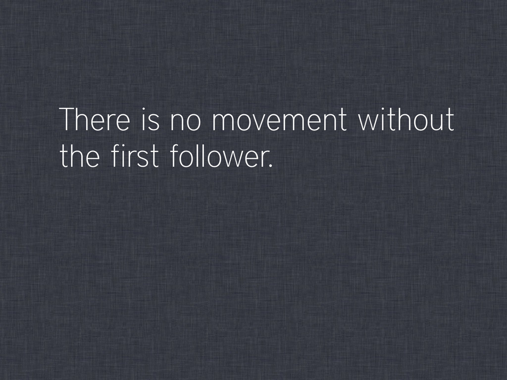 There is no movement without the first follower.