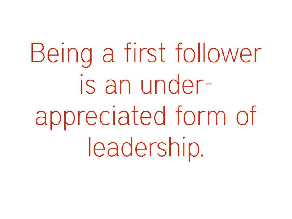 Being a first follower is an under- appreciated...