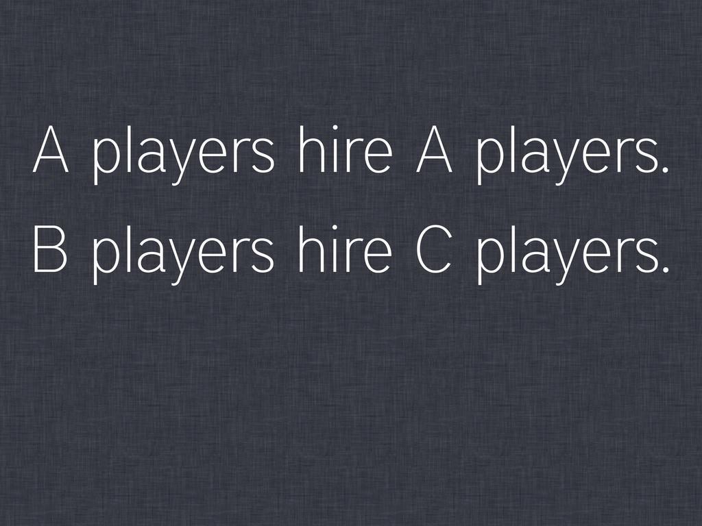 A players hire A players. B players hire C play...