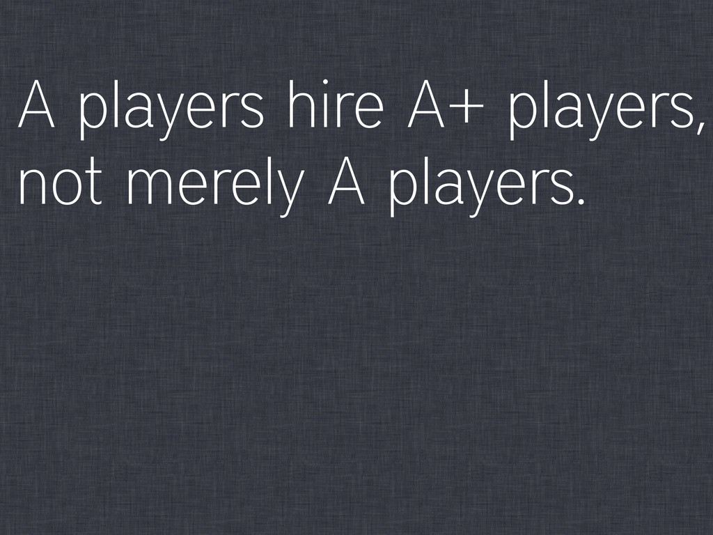 A players hire A+ players, not merely A players.