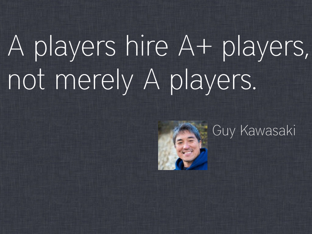 A players hire A+ players, not merely A players...