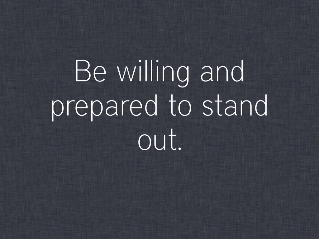 Be willing and prepared to stand out.