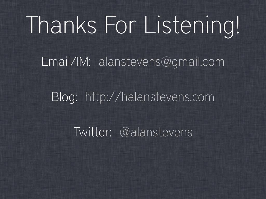 Thanks For Listening! Email/IM: alanstevens@gma...