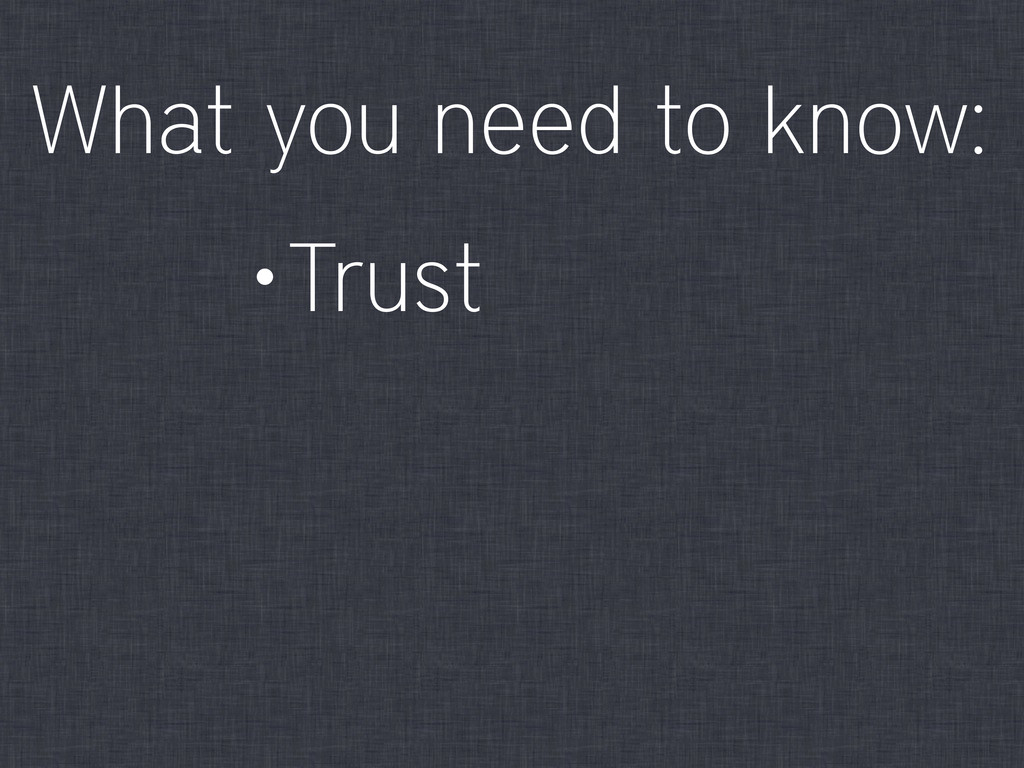 •Trust What you need to know: