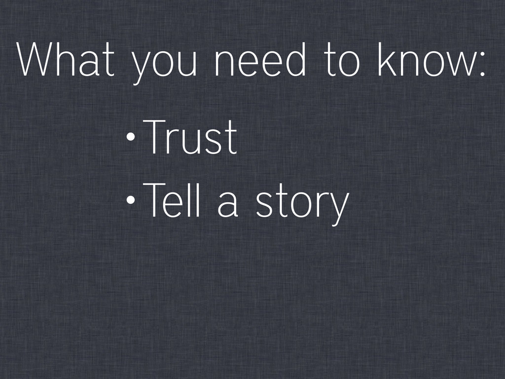 •Trust •Tell a story What you need to know: