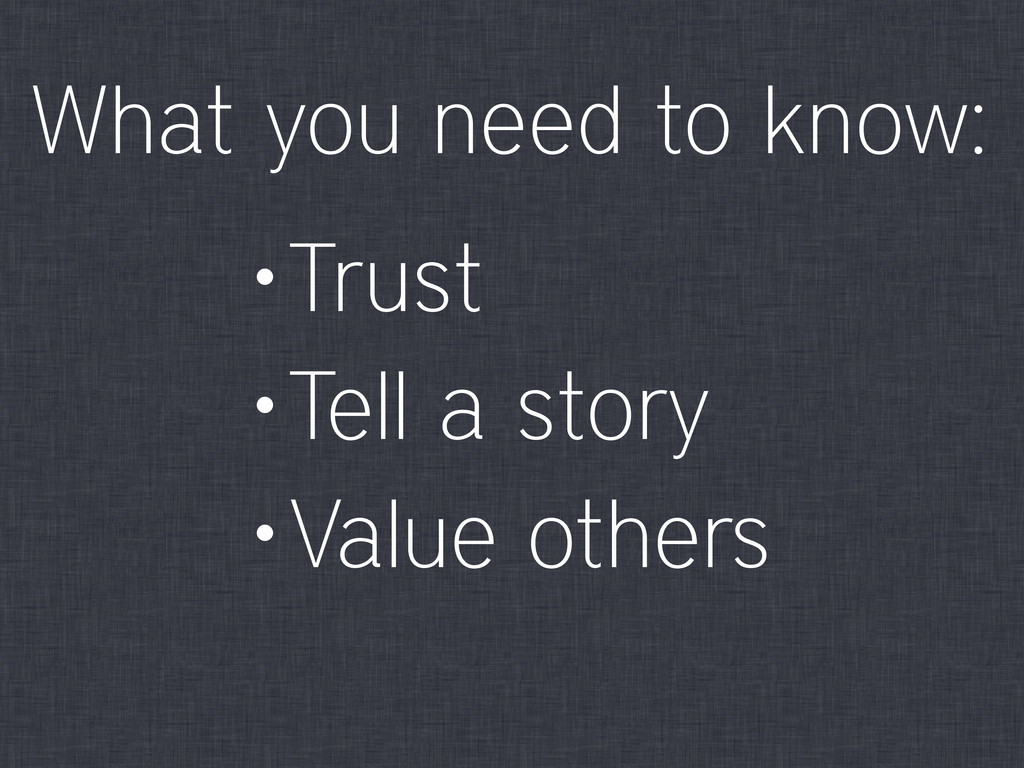 •Trust •Tell a story •Value others What you nee...