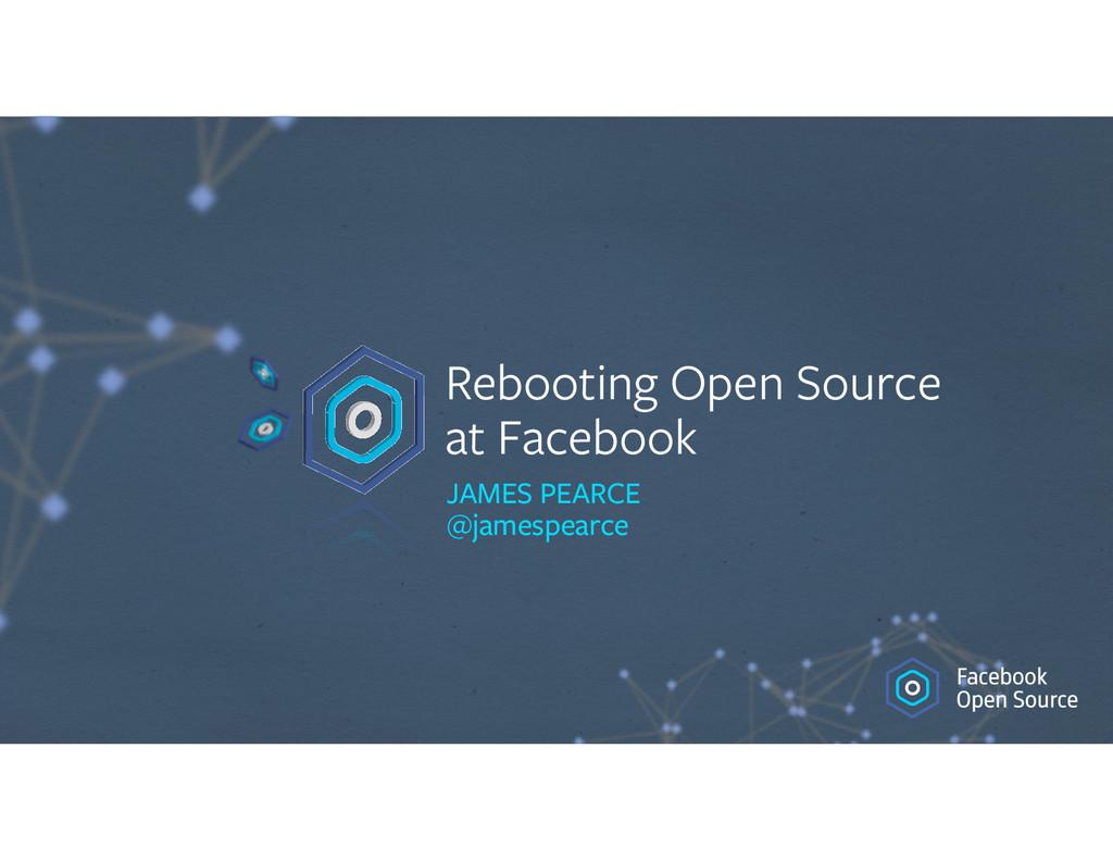 Rebooting Open Source at Facebook JAMES PEARCE...