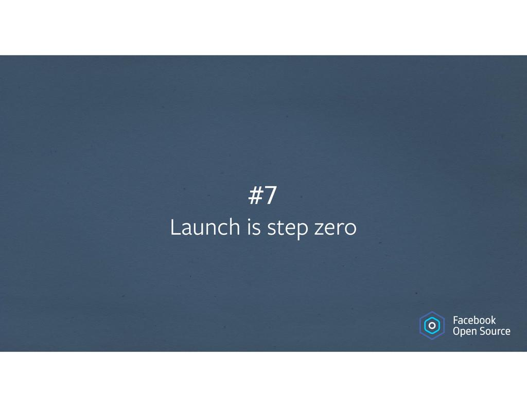 #7 Launch is step zero