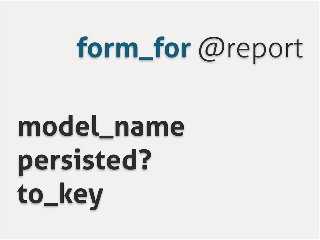 form_for @report model_name persisted? to_key