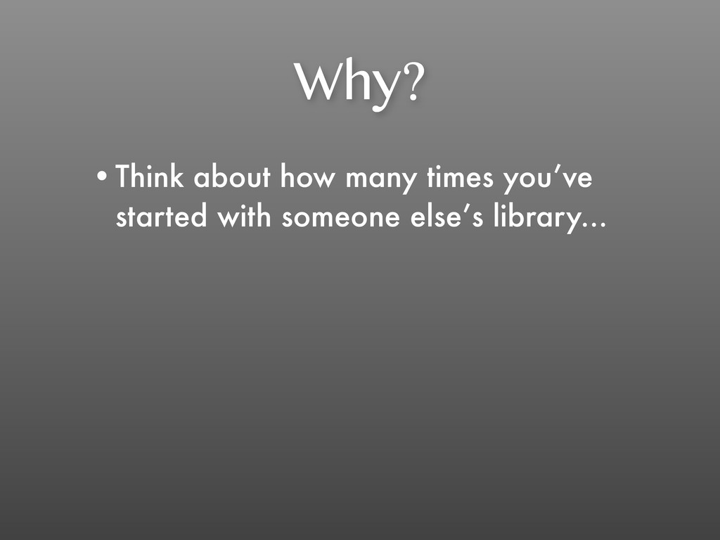 Why? •Think about how many times you've started...