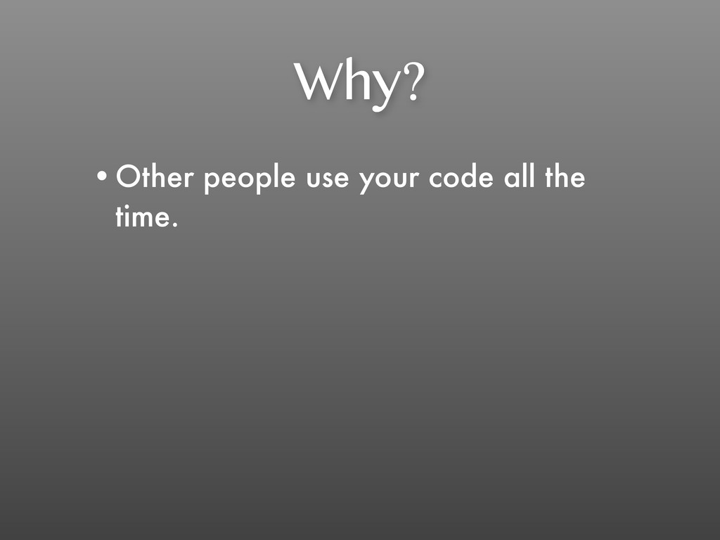 Why? •Other people use your code all the time.