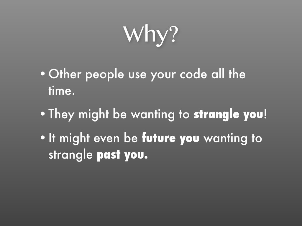 Why? •Other people use your code all the time. ...