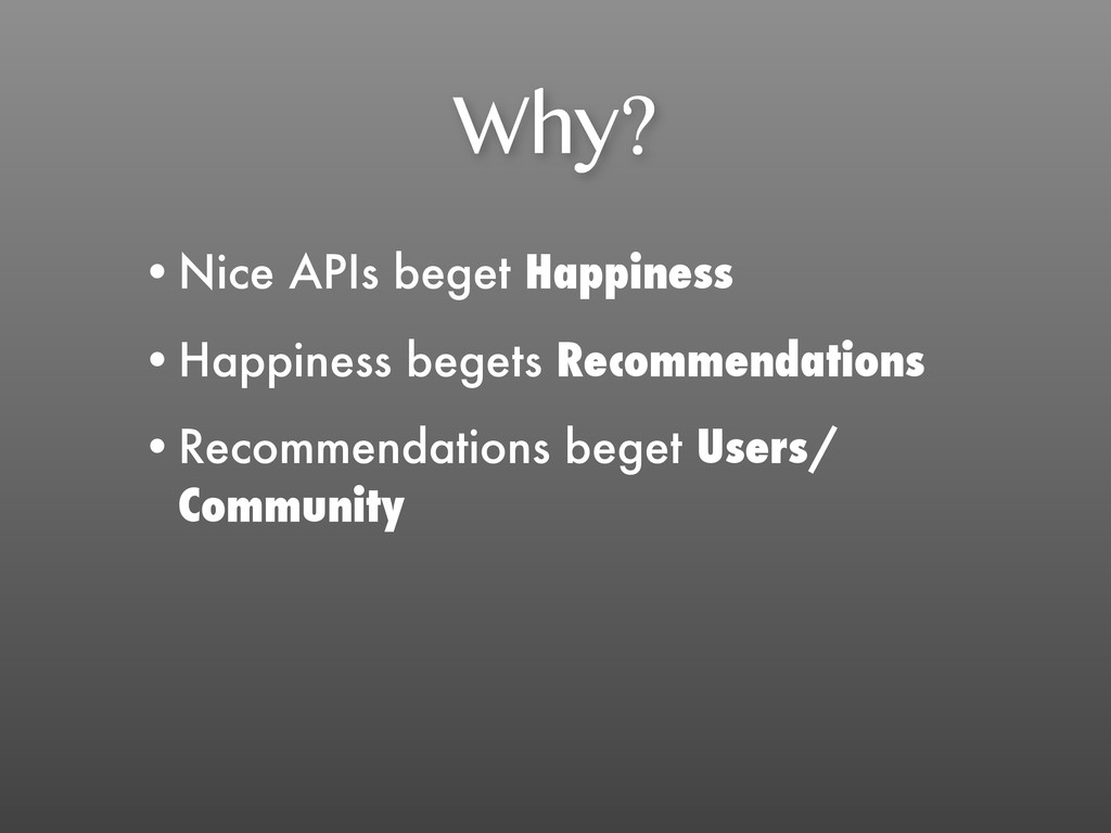 Why? •Nice APIs beget Happiness •Happiness bege...