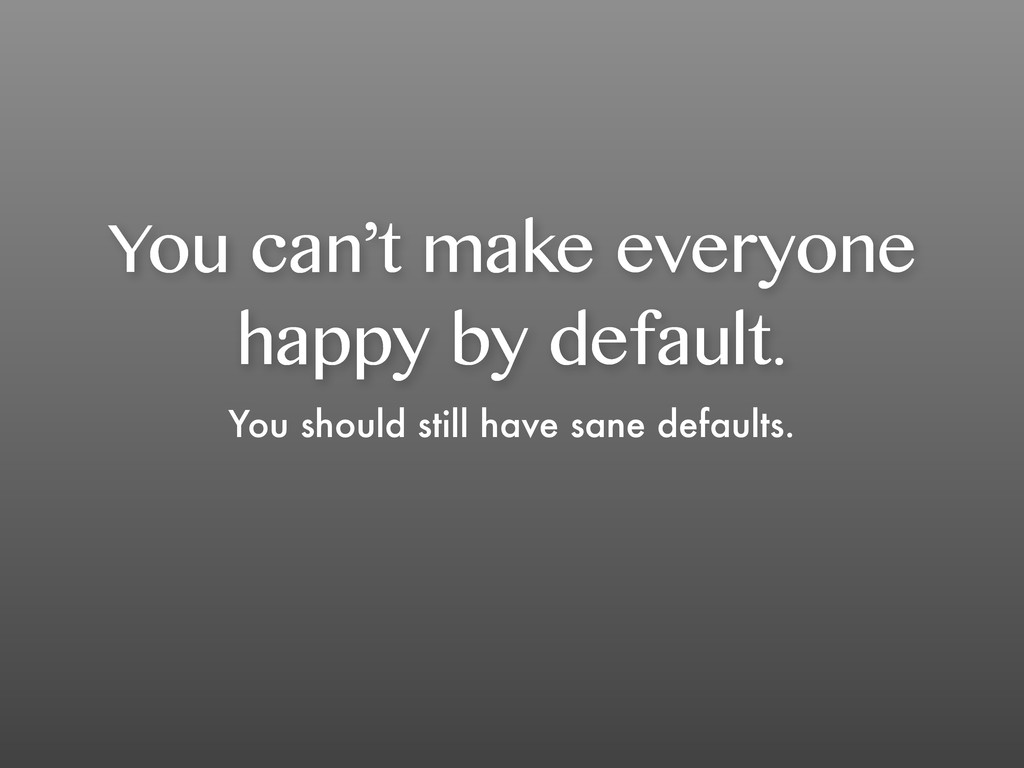 You can't make everyone happy by default. You s...