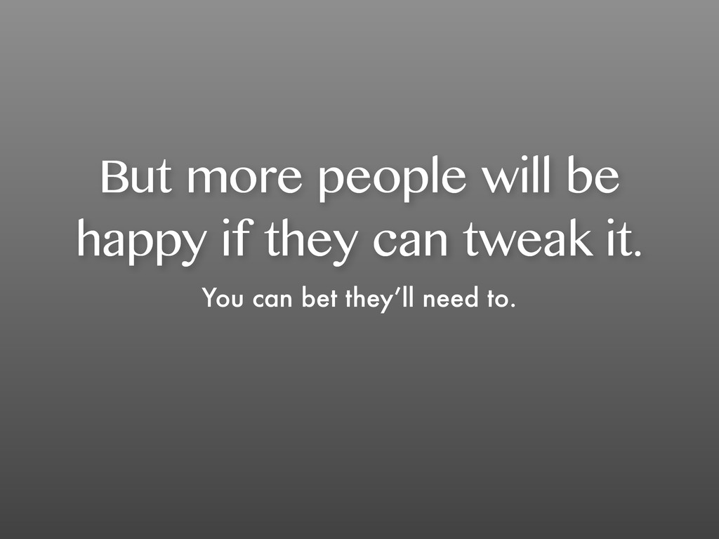 But more people will be happy if they can tweak...