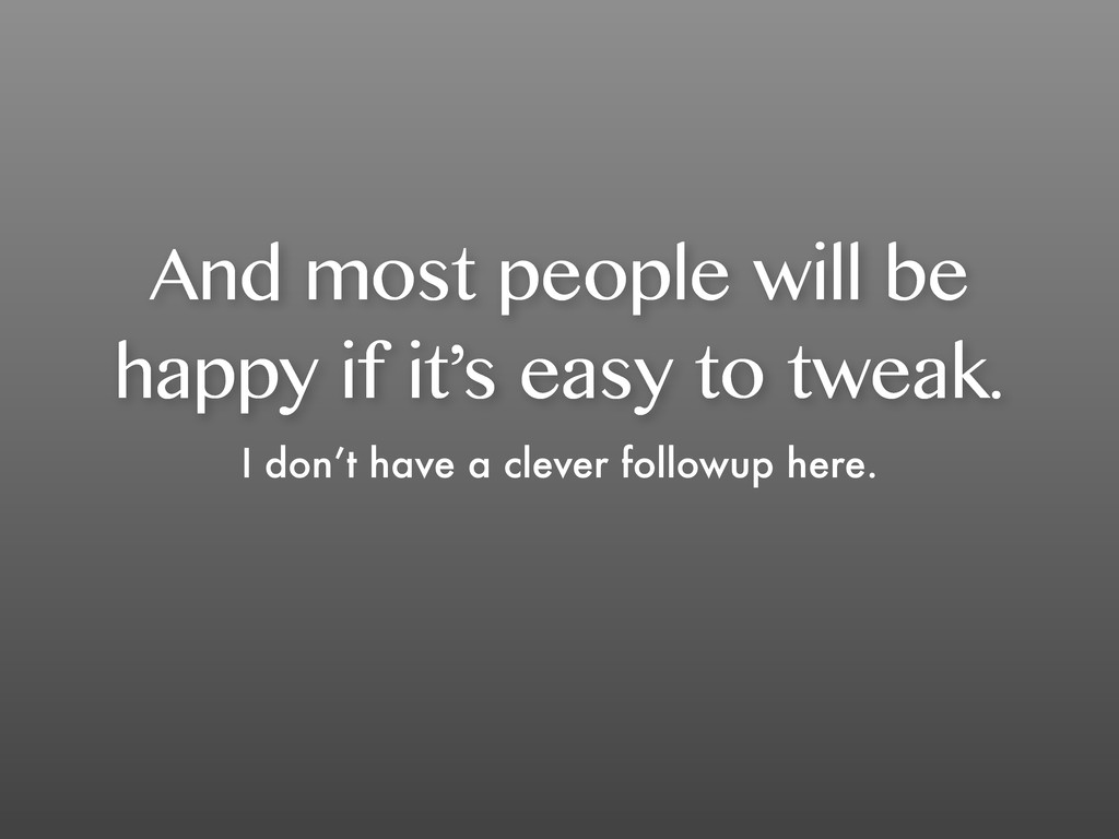And most people will be happy if it's easy to t...