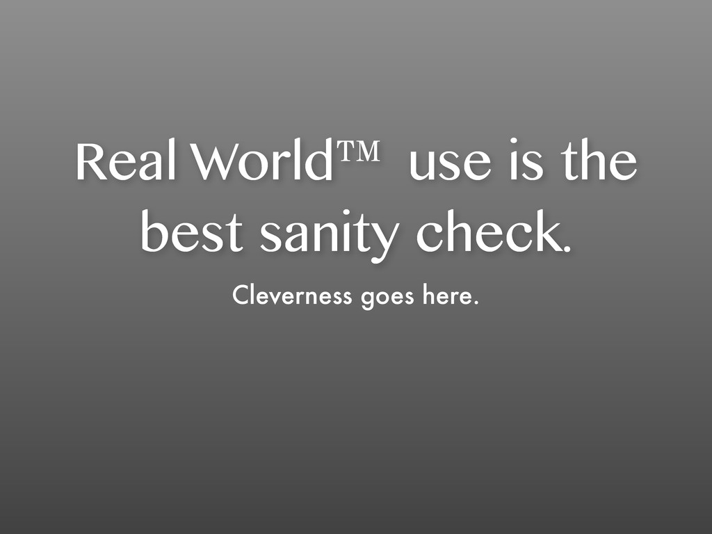 Real World™ use is the best sanity check. Cleve...