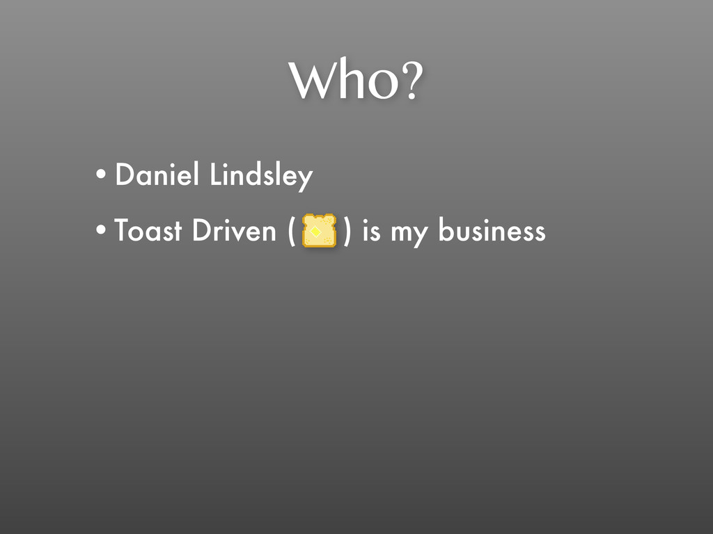 Who? •Daniel Lindsley •Toast Driven ( ) is my b...