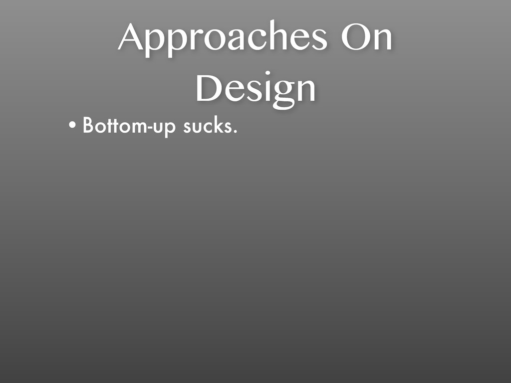 Approaches On Design •Bottom-up sucks.