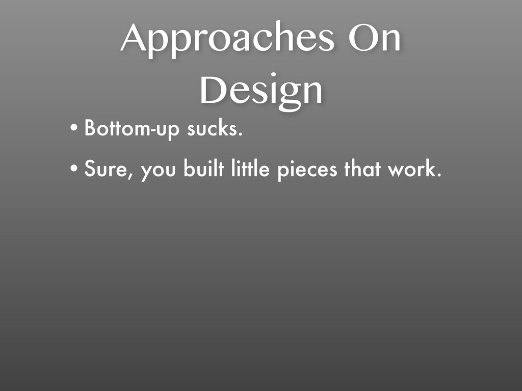 Approaches On Design •Bottom-up sucks. •Sure, y...
