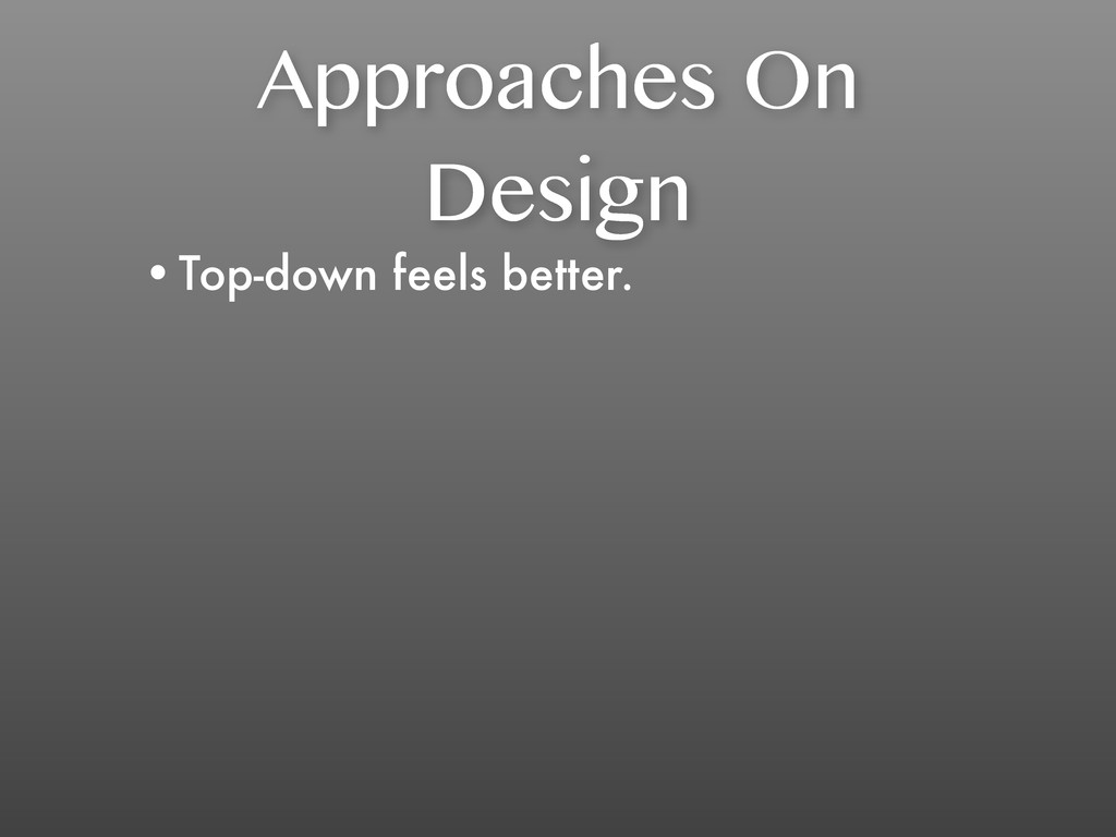 Approaches On Design •Top-down feels better.