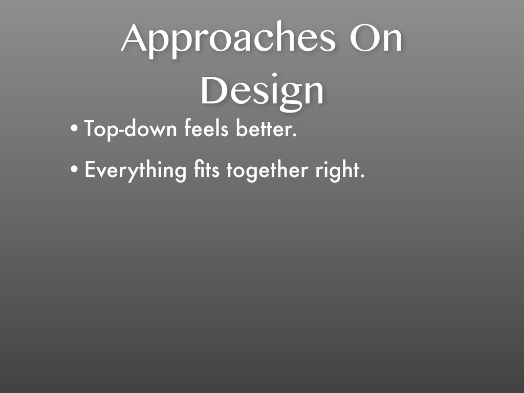 Approaches On Design •Top-down feels better. •E...