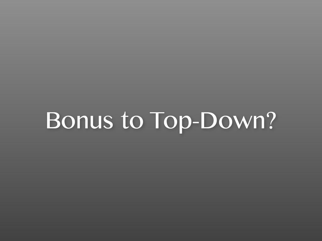Bonus to Top-Down?