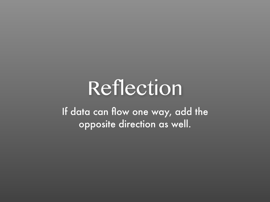 Reflection If data can flow one way, add the opp...