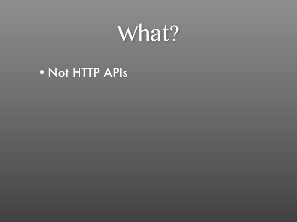 What? •Not HTTP APIs