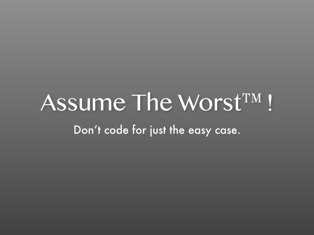 Assume The Worst™! Don't code for just the easy...