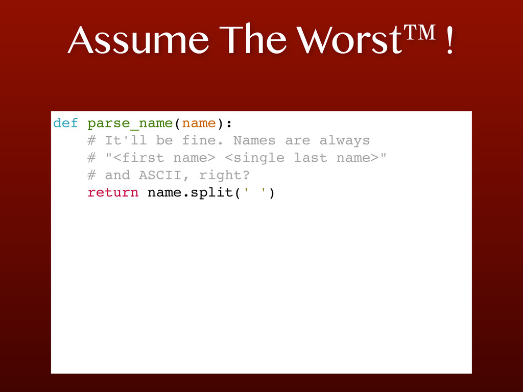 Assume The Worst™! def parse_name(name): # It'l...