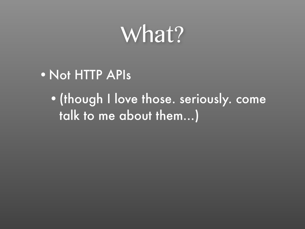 What? •Not HTTP APIs •(though I love those. ser...