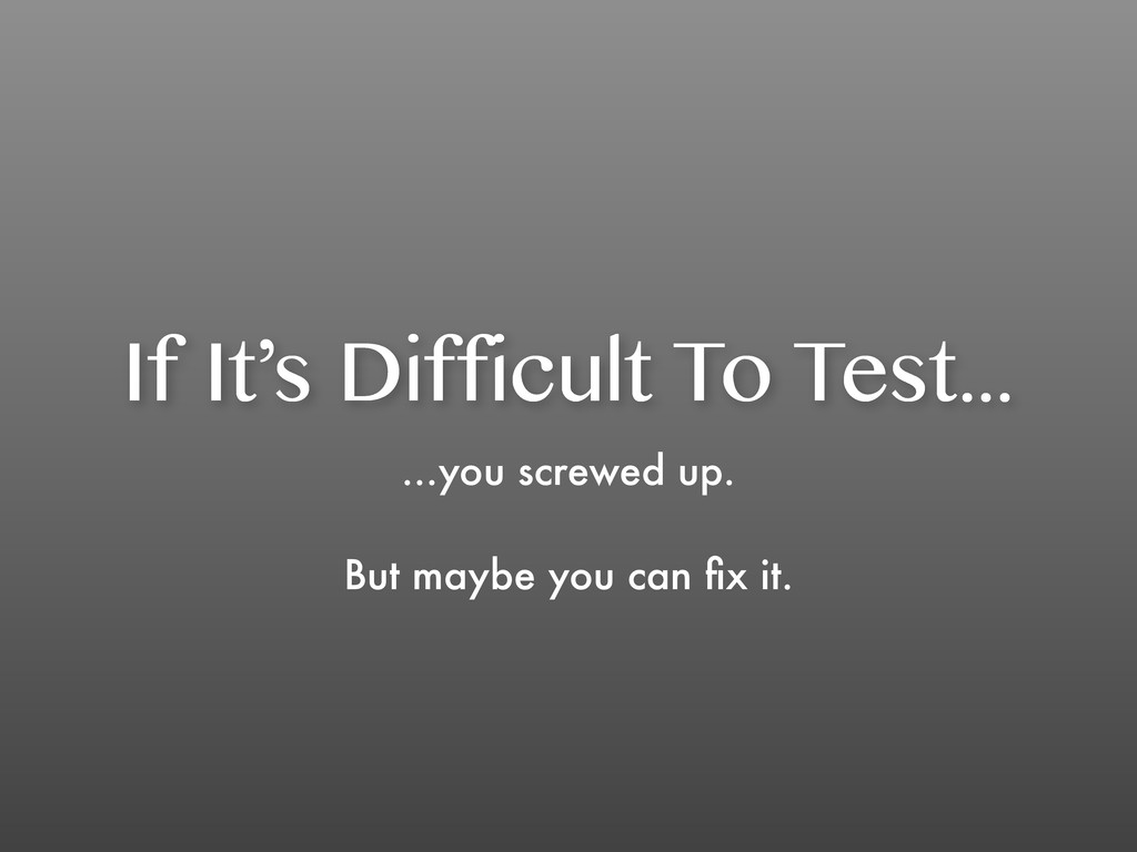 If It's Difficult To Test... ...you screwed up....