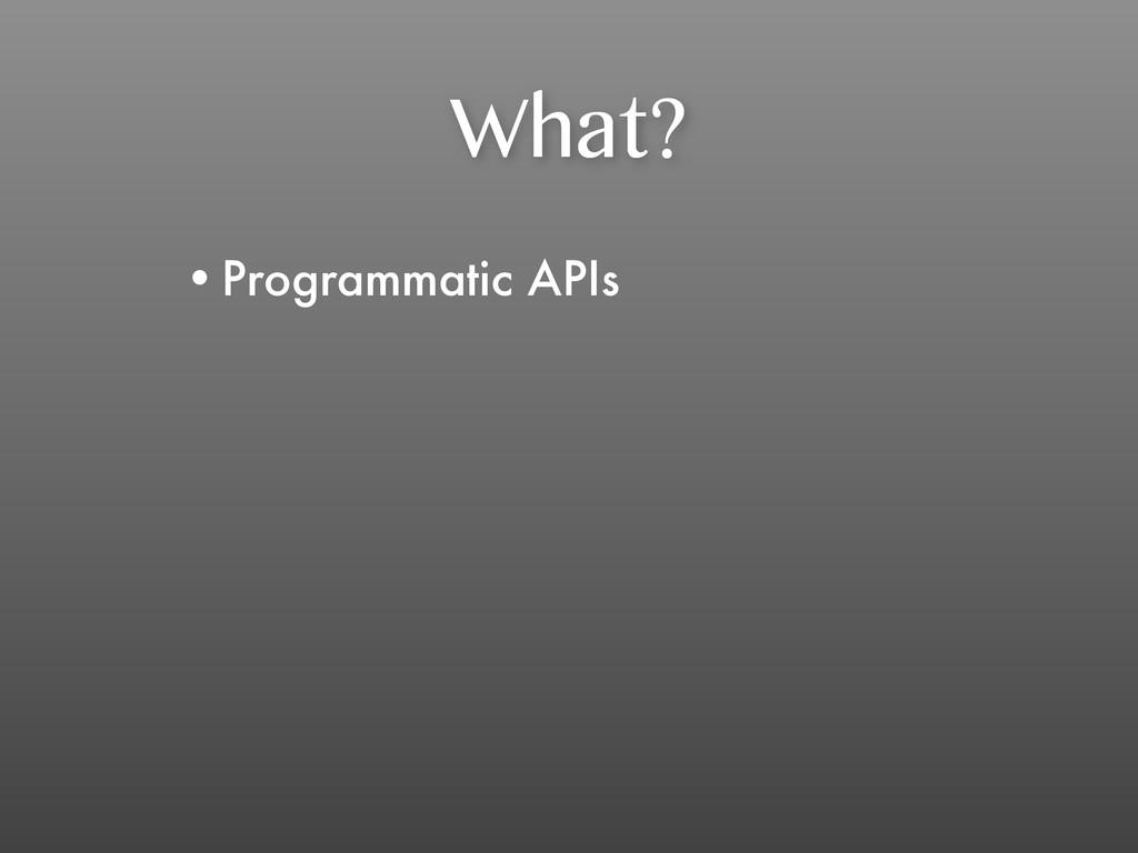 What? •Programmatic APIs