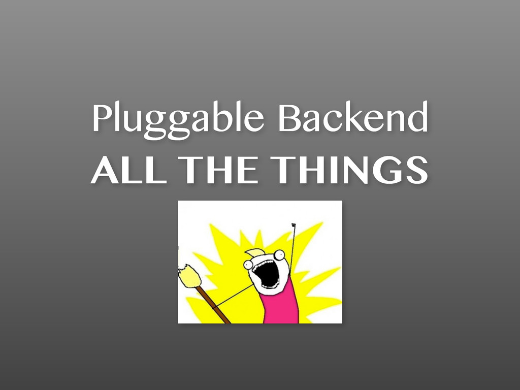Pluggable Backend ALL THE THINGS
