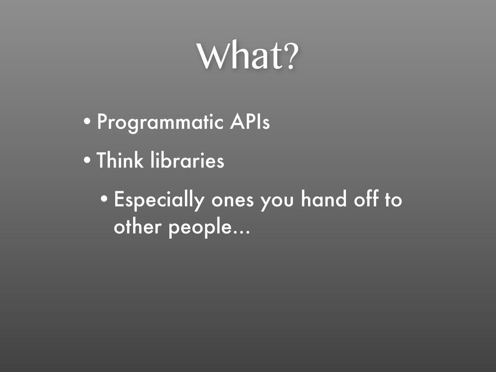 What? •Programmatic APIs •Think libraries •Espe...
