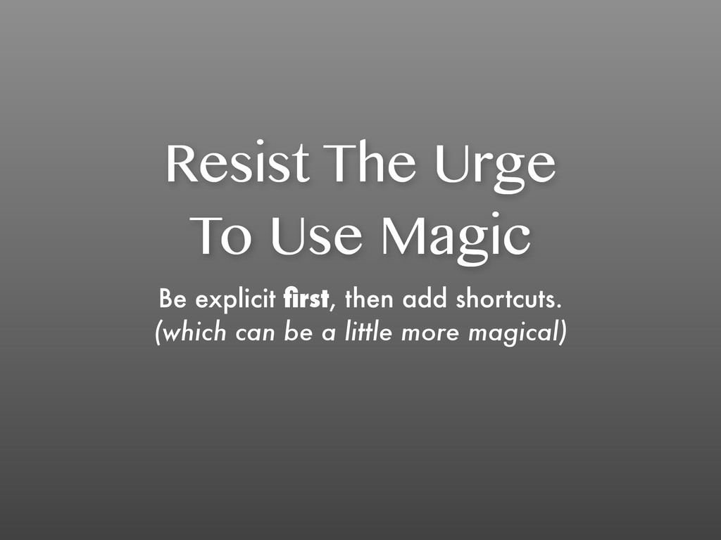 Resist The Urge To Use Magic Be explicit first, ...