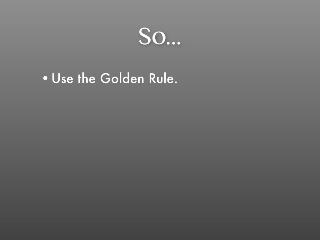 So... •Use the Golden Rule.