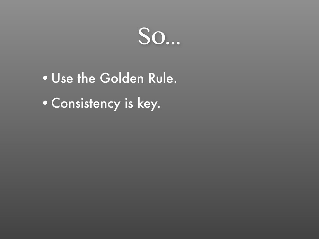 So... •Use the Golden Rule. •Consistency is key.