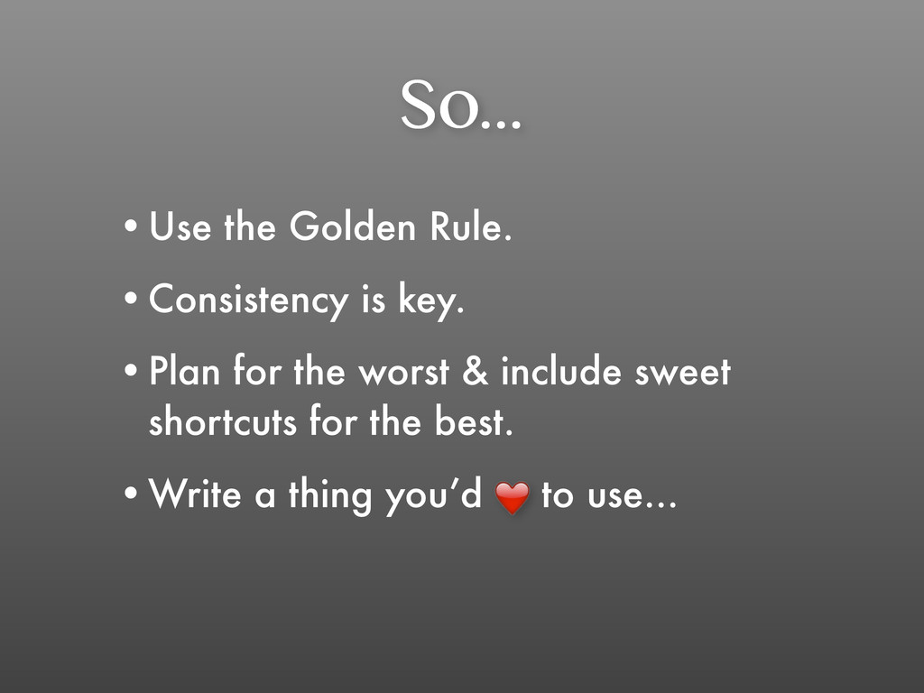 So... •Use the Golden Rule. •Consistency is key...