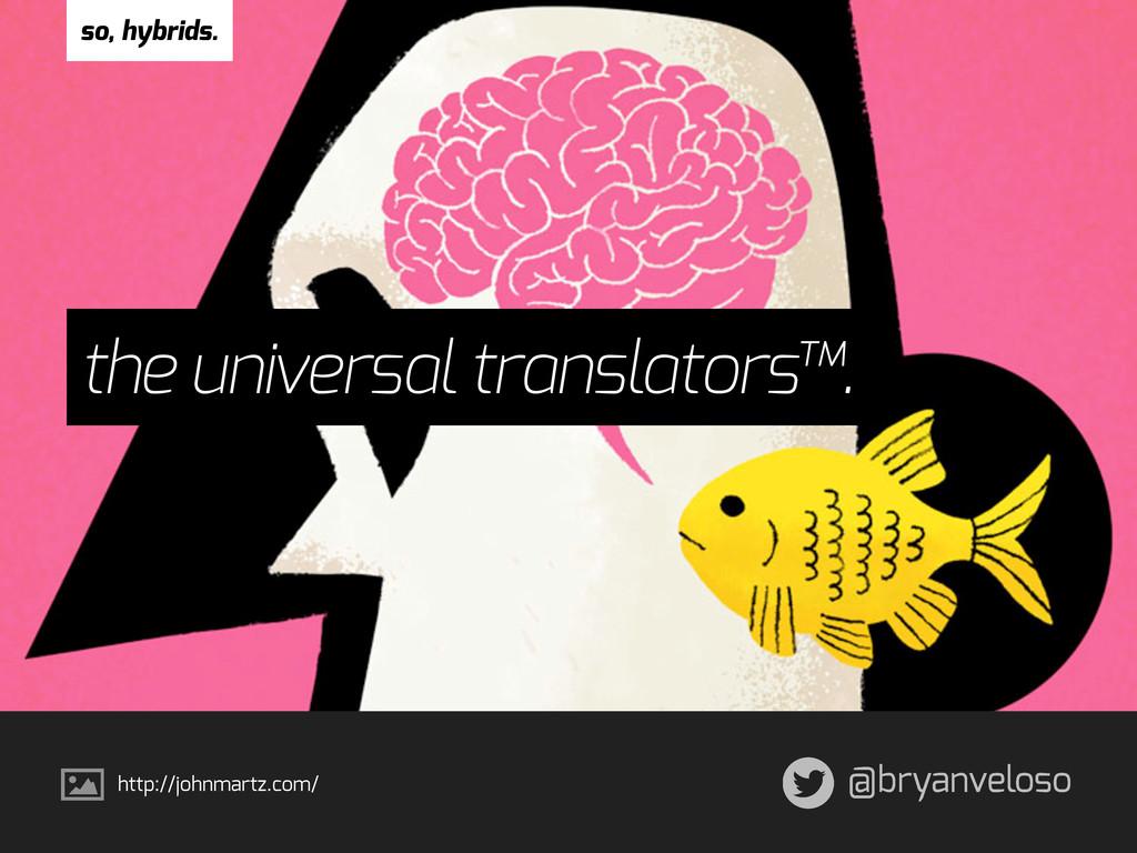 @bryanveloso the universal translators™. so, hy...
