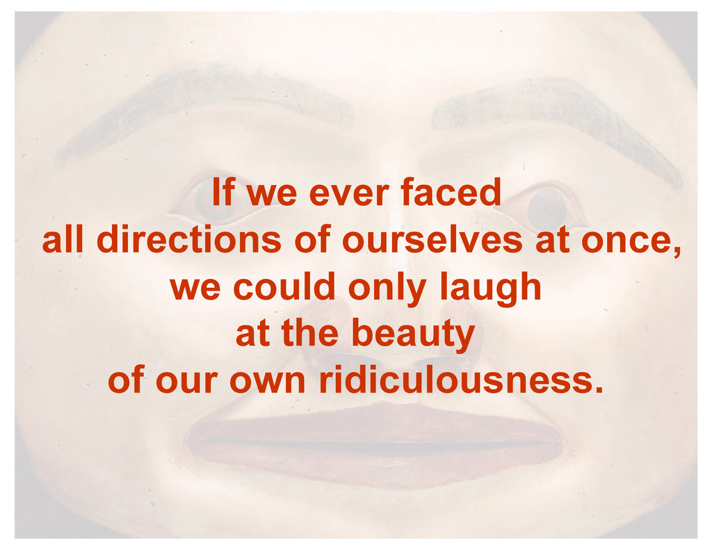If we ever faced all directions of ourselves at...