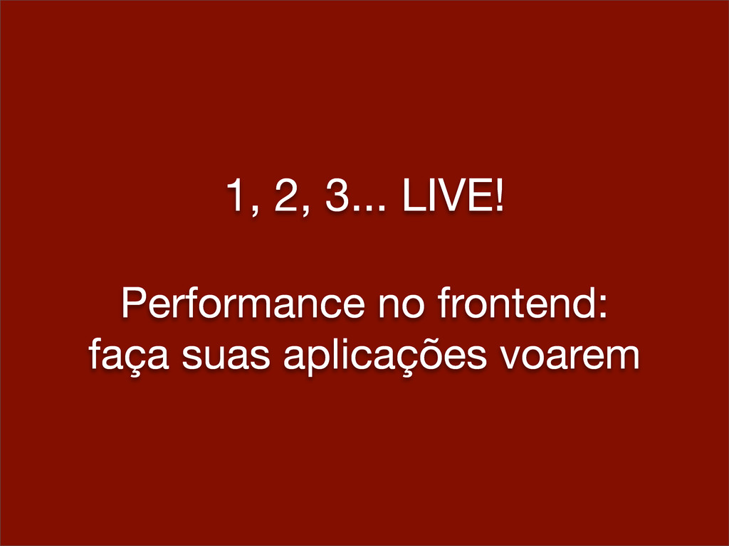 1, 2, 3... LIVE! Performance no frontend: faça ...