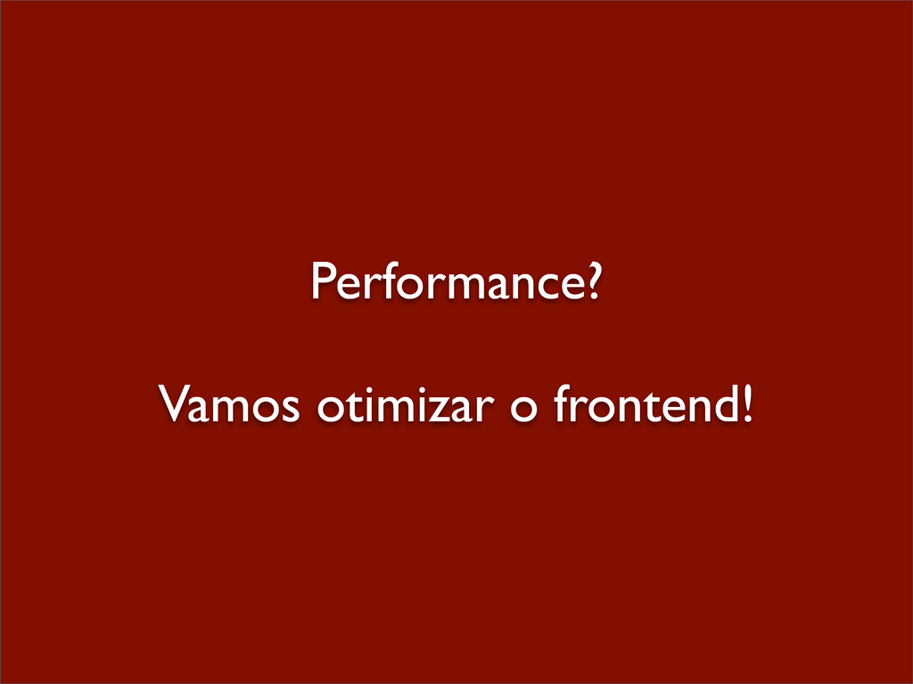 Performance? Vamos otimizar o frontend!